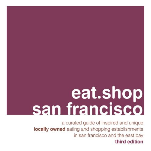 Eat.Shop San Francisco: A Curated Guide of Inspired and Unique Locally Owned Eating and Shopping Establishments in San Francisco and the Easy (Eat.shop Guides)