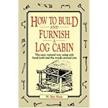 [(How to Build and Furnish a Log Cabin: The Easy-natural Way Using Only Hand Tools and the Woods around You)] [Author: W. Ben Hunt] published on (January, 1996)