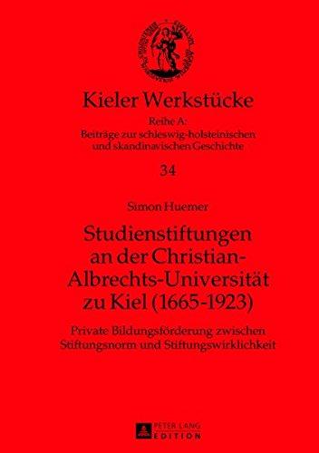 Studienstiftungen an der Christian-Albrechts-Universität zu Kiel (1665-1923): Private Bildungsförderung zwischen Stiftungsnorm und ... und skandinavischen Geschichte)