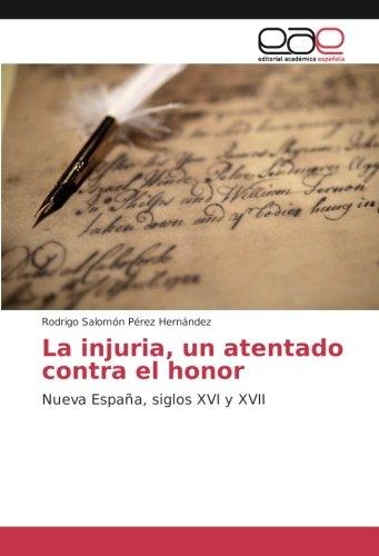 Descargar Libro La injuria, un atentado contra el honor: Nueva España, siglos XVI y XVII de Rodrigo Salomón Pérez Hernández