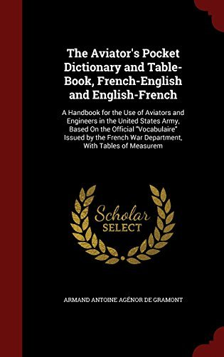The Aviator's Pocket Dictionary and Table-Book, French-English and English-French: A Handbook for the Use of Aviators and Engineers in the United ... War Department, With Tables of Measurem by Armand Antoine Ag??nor De Gramont (2015-08-09) Ag Aviator