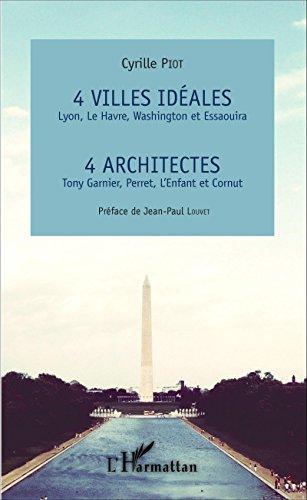 4 villes idales Lyon, Le Havre, Washington et Essaouira: 4 architectes Tony Garnier, Perret, L'Enfant et Cornut