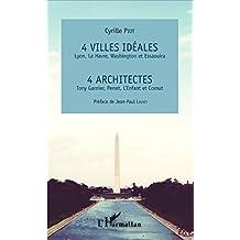 4 villes idéales Lyon, Le Havre, Washington et Essaouira: 4 architectes Tony Garnier, Perret, L'Enfant et Cornut