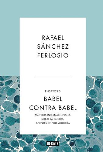 Babel contra Babel (Ensayos 3): Asuntos internacionales. Sobre la guerra. Apuntes de polemología. por Rafael Sánchez  Ferlosio