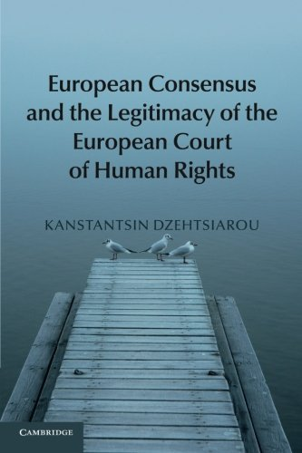 European Consensus and the Legitimacy of the European Court of Human Rights by Kanstantsin Dzehtsiarou (2016-10-06)
