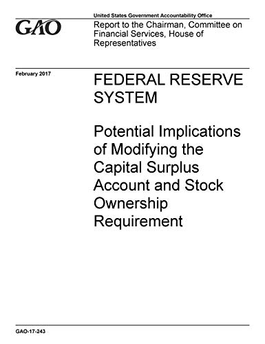 FEDERAL RESERVE SYSTEM: Potential Implications of Modifying the Capital Surplus Account and Stock Ownership Requirement (English Edition)