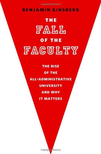 The Fall of the Faculty: The Rise of the All-Administrative University and Why It Matters