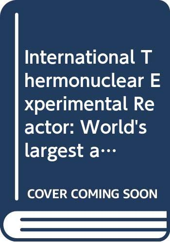International Thermonuclear Experimental Reactor: World's largest and most advanced experimental nuclear fusion reactor