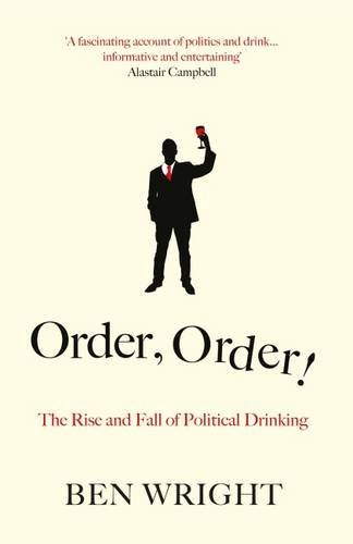 Order, Order! The Rise and Fall of Political Drinking by Ben Wright (2016-06-02)