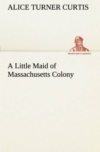 A Little Maid of Massachusetts Colony (TREDITION CLASSICS) by Alice Turner Curtis (2012-12-19)