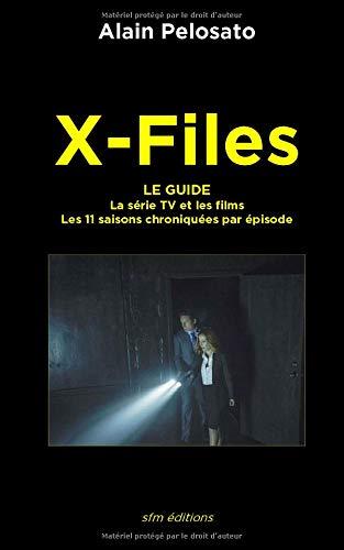 X-Files le guide: La Série TV et les films - les 11 saisons chroniquées épisode par épisode par  Alain Pelosato