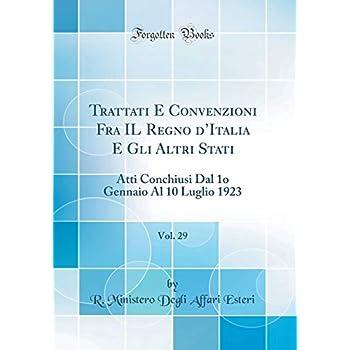 Trattati E Convenzioni Fra Il Regno d'Italia E Gli Altri Stati, Vol. 29: Atti Conchiusi Dal 1o Gennaio Al 10 Luglio 1923 (Classic Reprint)