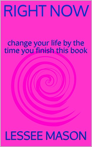 RIGHT NOW: Change your life by the time you finish this book (English Edition)