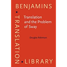 Translation and the Problem of Sway (Benjamins Translation Library) by Douglas Robinson (2011-05-18)
