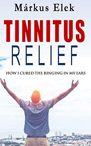 Tinnitus Relief: How I Ultimately Cured the Ringing in My Ears (Tinnitus Relief Book Book 1) (English Edition)