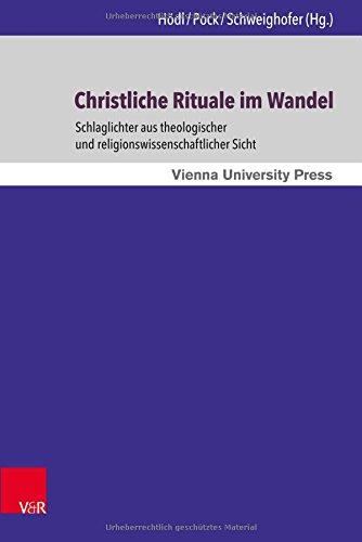 Christliche Rituale Im Wandel: Schlaglichter Aus Theologischer Und Religionswissenschaftlicher Sicht (Wiener Forum Fur Theologie Und Religionswissenschaft)