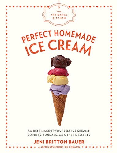The Artisanal Kitchen: Perfect Homemade Ice Cream: The Best Make-It-Yourself Ice Creams, Sorbets, Sundaes, and Other Desserts -