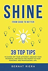 SHINE - 39 top tips to shake off your lethargy, unleash your potential and reach the highest in your personal and professional life: Generate more money ... better relationships. (English Edition)