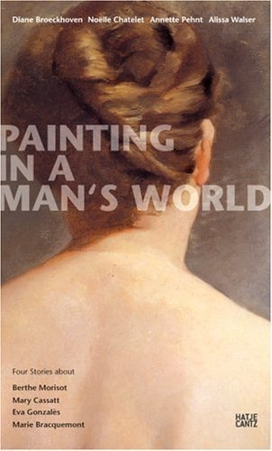 Painting in a Man's World: Four Stories About Berthe Morisot, Mary Cassatt, Eva Gonzales, Marie Bracquemond by Ingrid Pfeiffer (2008-02-04)