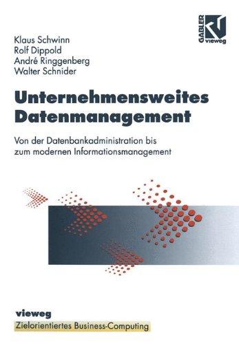 Unternehmensweites Datenmanagement: Von der Datenbankadministration bis zum modernen Informationsmanagement (Zielorientiertes Business Computing)