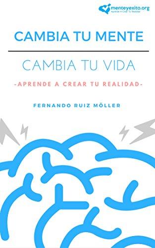 Cambia Tu Mente, Cambia Tu Vida: Aprende A Crear Tu Realidad por Fernando Ruiz