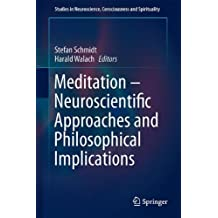 Meditation Neuroscientific Approaches and Philosophical Implications (Studies in Neuroscience, Consciousness and Spirituality)