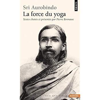 Sri Aurobindo. La force du yoga