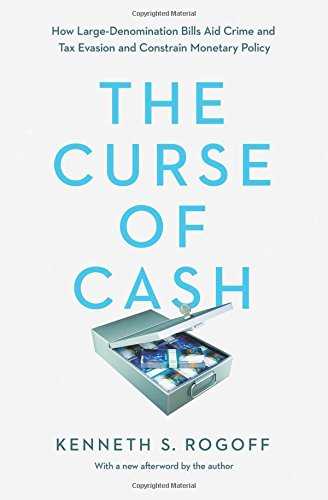 Curse of Cash: How Large-Denomination Bills Aid Crime and Tax Evasion and Constrain Monetary Policy por Kenneth S. Rogoff
