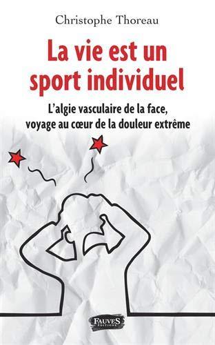 La vie est un sport individuel: L'algie vasculaire de la face, voyage au coeur de la douleur extrême