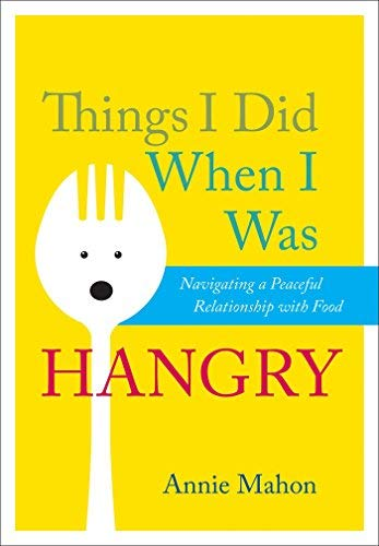 Things I Did When I Was Hangry: Navigating a Peaceful Relationship with Food by Annie Mahon (2011-08-23)