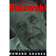 Charles Bukowski: Locked in the Arms of a Crazy Life by Howard Sounes (1999-05-02)
