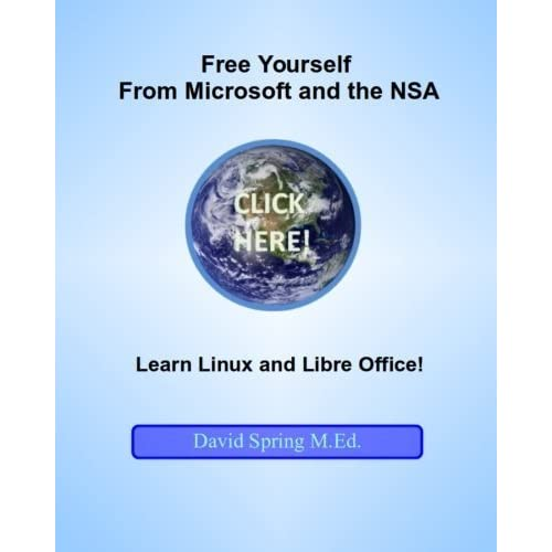 Free Yourself from Microsoft and the NSA... Learn Linux and LibreOffice by David Spring M. Ed. (2013-09-11)