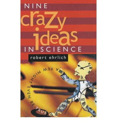 [( Nine Crazy Ideas in Science: A Few Might Even Be True [ NINE CRAZY IDEAS IN SCIENCE: A FEW MIGHT EVEN BE TRUE ] By Ehrlich, Robert ( Author )Sep-03-2002 Paperback By Ehrlich, Robert ( Author ) Paperback Sep - 2002)] Paperback