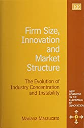 Firm Size, Innovation, and Market Structure: The Evolution of Industry Concentration and Instability: The Evolution of Industry Concentration and ... (New Horizons in the Economics of Innovation)