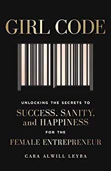 Girl Code: Unlocking the Secrets to Success, Sanity and Happiness for the Female Entrepreneur by [Alwill Leyba, Cara]
