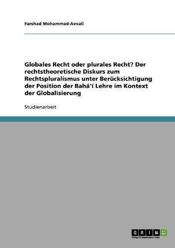 Globales Recht oder plurales Recht? Der rechtstheoretische Diskurs zum Rechtspluralismus unter Berücksichtigung der Position der Bahá'í Lehre im Kontext der Globalisierung