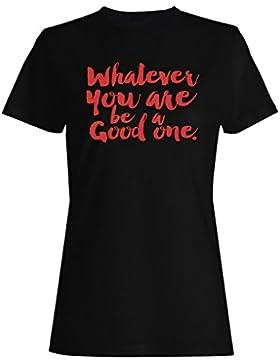 Lo que sea que seas una buena Novedad camiseta de las mujeres r39f