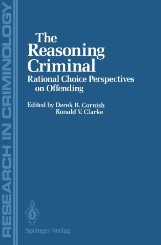 The Reasoning Criminal: Rational Choice Perspectives on Offending (Research in Criminology)