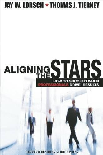 Aligning the Stars: How to Succeed When Professionals Drive Results por Jay W Lorsch