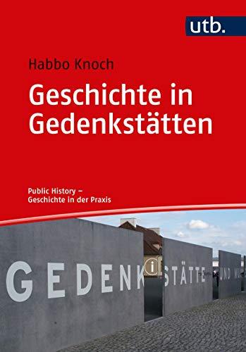 Geschichte in Gedenkstätten: Theorie - Praxis - Berufsfelder (Public History - Geschichte in der Praxis)