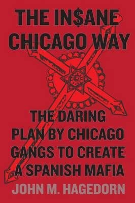 By Hagedorn, John M. ( Author ) [ The Insane Chicago Way: The Daring Plan by Chicago Gangs to Create a Spanish Mafia By Aug-2015 Hardcover