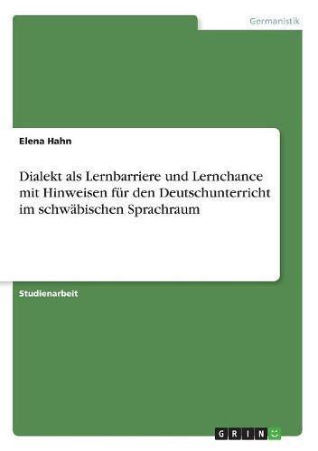 Dialekt als Lernbarriere und Lernchance mit Hinweisen für den Deutschunterricht im schwäbischen Sprachraum
