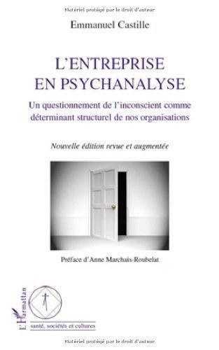 Entreprise en Psychanalyse un Questionement de l'Inconscient Comme Determinant Strcuturel de Nos Org par Emmanuel Castille