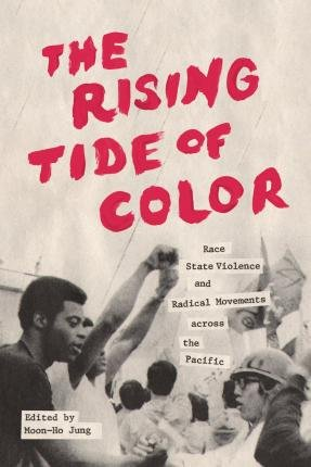 The Rising Tide of Color: Race, State Violence, and Radical Movements across the Pacific