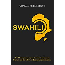 Swahili: The History and Legacy of Africa's Indigenous Culture and the Effects of European Colonization (English Edition)