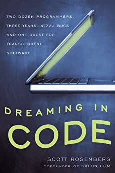 Dreaming in Code: Two Dozen Programmers, Three Years, 4,732 Bugs, and One Quest for Transcendent Software by [Rosenberg, Scott]