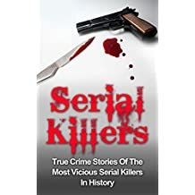 Serial Killers: True Crime Stories Of The Most Vicious Serial Killers In History: Serial Killers Profiles And Stories (English Edition)