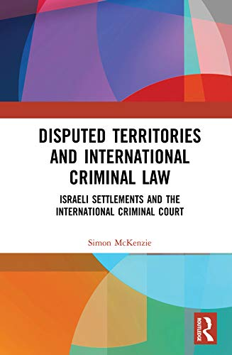 Disputed Territories and International Criminal Law: Israeli Settlements and the International Criminal Court (English Edition)