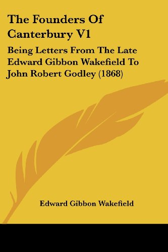 The Founders of Canterbury V1: Being Letters from the Late Edward Gibbon Wakefield to John Robert Godley (1868)