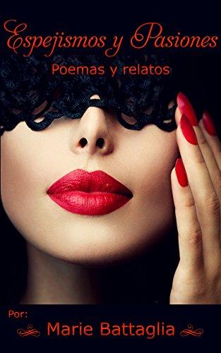 Espejismos y Pasiones: Poemas y Relatos por Marie Battaglia